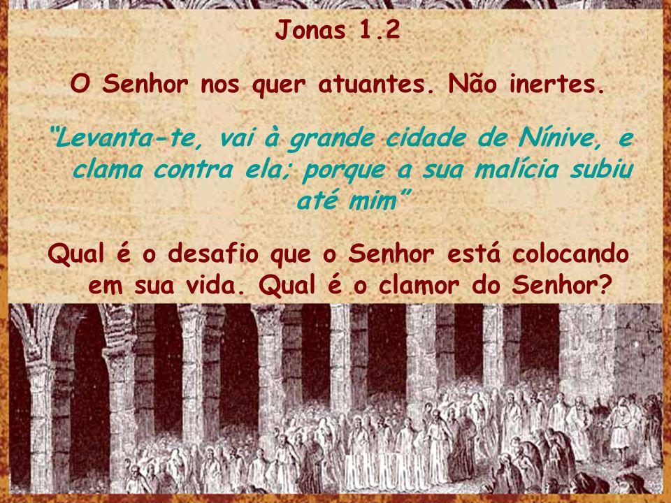 Jonas 1.2 O Senhor nos quer atuantes. Não inertes. Levanta-te, vai à grande cidade de Nínive, e clama contra ela; porque a sua malícia subiu até mim Q