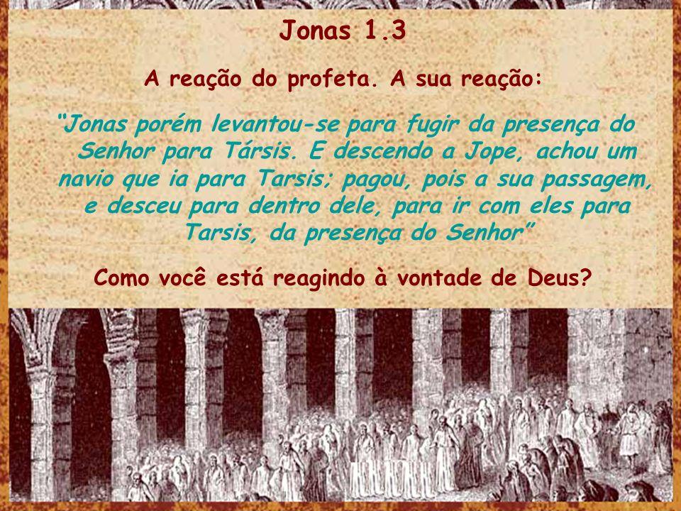 Jonas 1.3 A reação do profeta. A sua reação: Jonas porém levantou-se para fugir da presença do Senhor para Társis. E descendo a Jope, achou um navio q