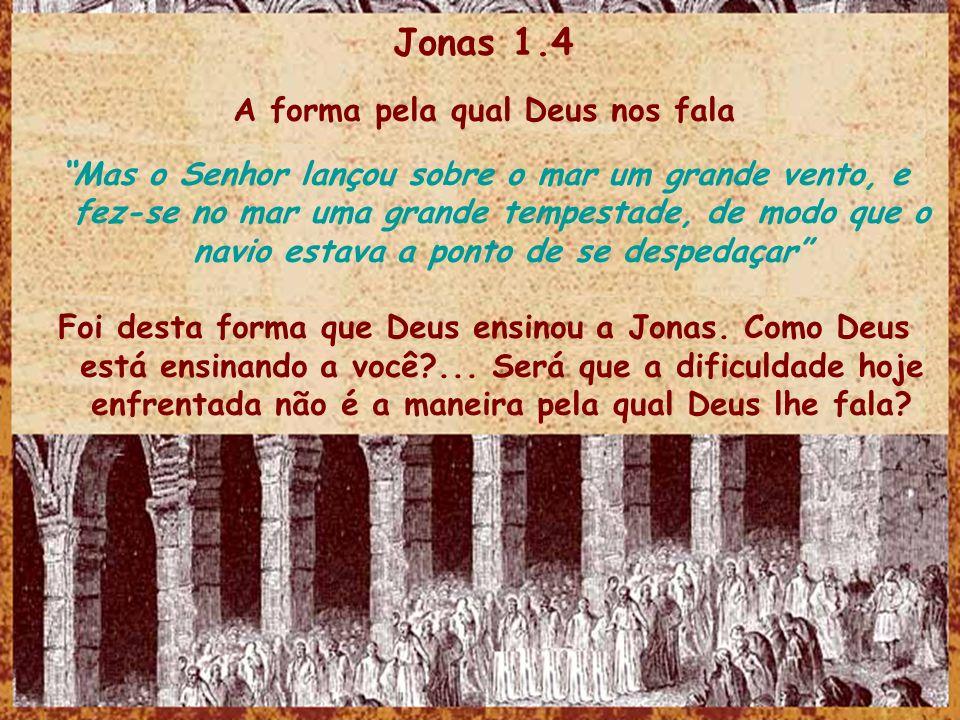 Jonas 1.4 A forma pela qual Deus nos fala Mas o Senhor lançou sobre o mar um grande vento, e fez-se no mar uma grande tempestade, de modo que o navio