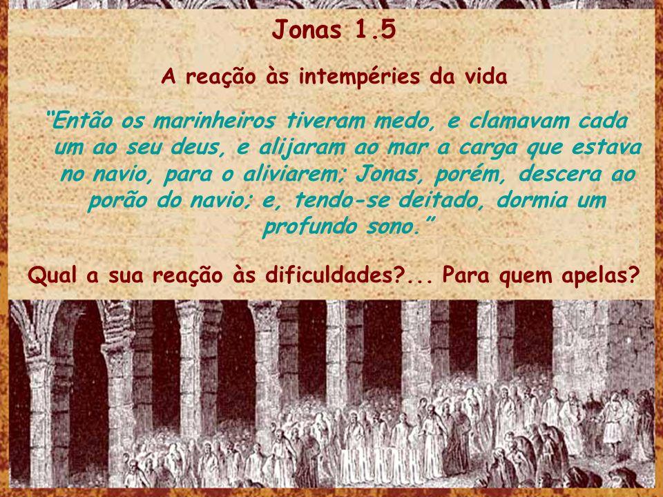 Jonas 1.5 A reação às intempéries da vida Então os marinheiros tiveram medo, e clamavam cada um ao seu deus, e alijaram ao mar a carga que estava no n