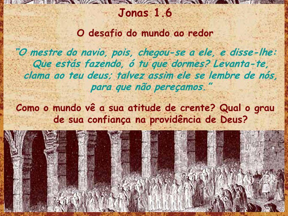Jonas 1.6 O desafio do mundo ao redor O mestre do navio, pois, chegou-se a ele, e disse-lhe: Que estás fazendo, ó tu que dormes? Levanta-te, clama ao