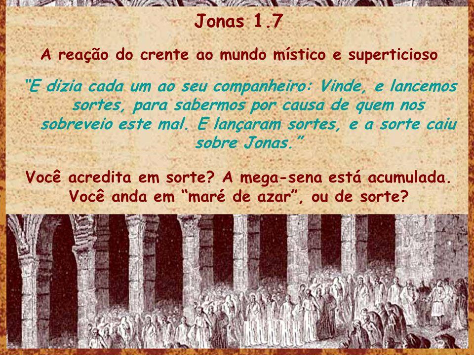 Jonas 1.7 A reação do crente ao mundo místico e superticioso E dizia cada um ao seu companheiro: Vinde, e lancemos sortes, para sabermos por causa de