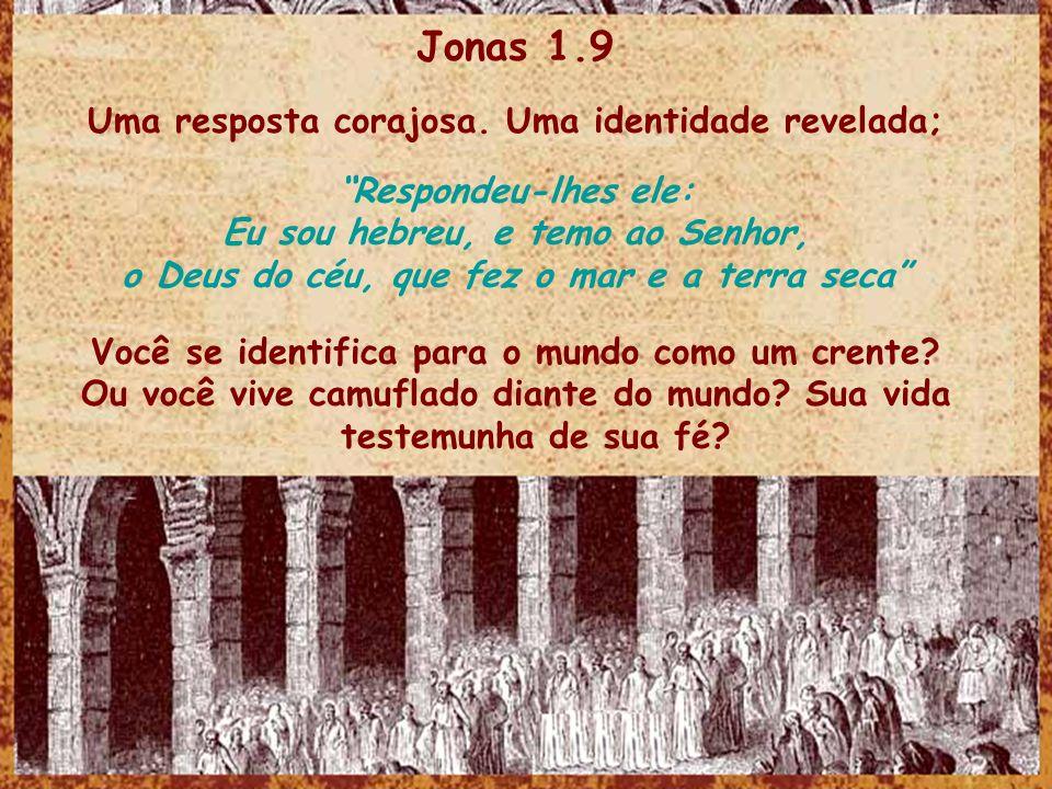Jonas 1.9 Uma resposta corajosa. Uma identidade revelada; Respondeu-lhes ele: Eu sou hebreu, e temo ao Senhor, o Deus do céu, que fez o mar e a terra