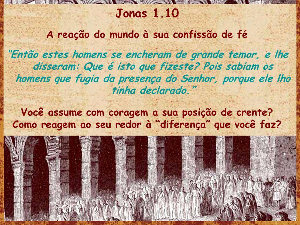 Jonas 1.10 A reação do mundo à sua confissão de fé Então estes homens se encheram de grande temor, e lhe disseram: Que é isto que fizeste? Pois sabiam