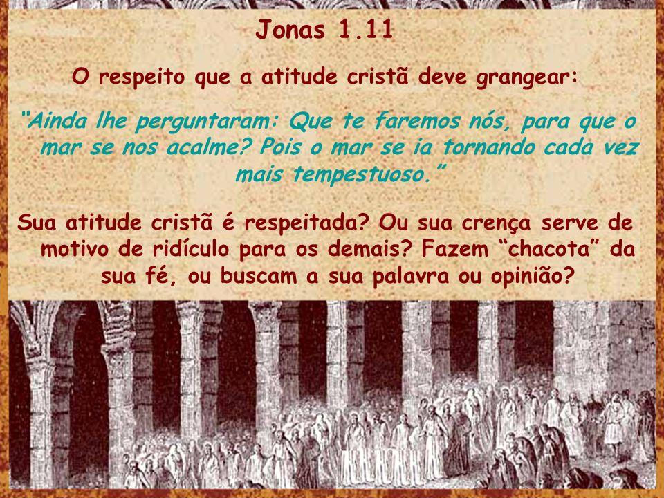 Jonas 1.11 O respeito que a atitude cristã deve grangear: Ainda lhe perguntaram: Que te faremos nós, para que o mar se nos acalme? Pois o mar se ia to