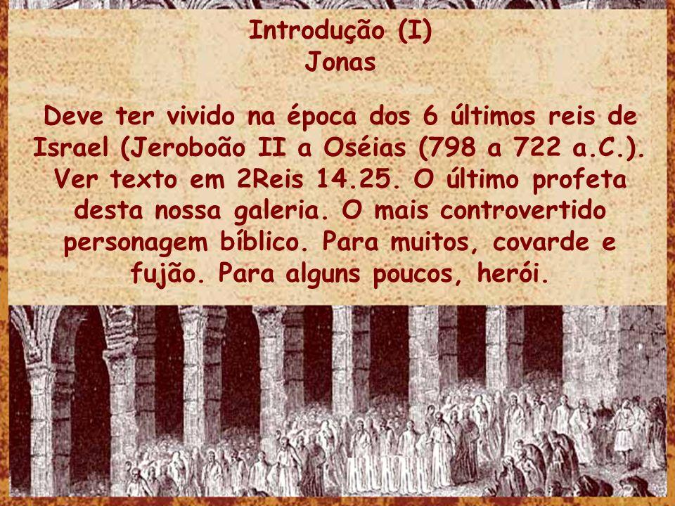 Introdução (I) Jonas Deve ter vivido na época dos 6 últimos reis de Israel (Jeroboão II a Oséias (798 a 722 a.C.). Ver texto em 2Reis 14.25. O último
