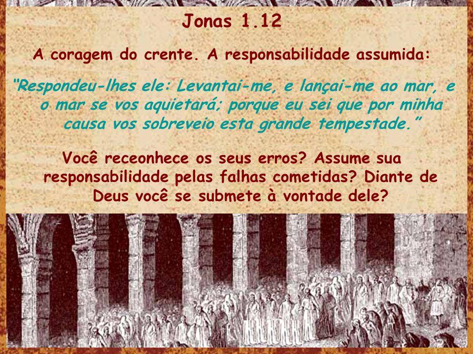 Jonas 1.12 A coragem do crente. A responsabilidade assumida: Respondeu-lhes ele: Levantai-me, e lançai-me ao mar, e o mar se vos aquietará; porque eu