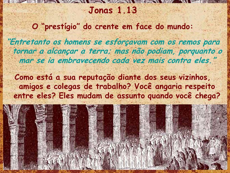 Jonas 1.13 O prestígio do crente em face do mundo: Entretanto os homens se esforçavam com os remos para tornar a alcançar a terra; mas não podiam, por
