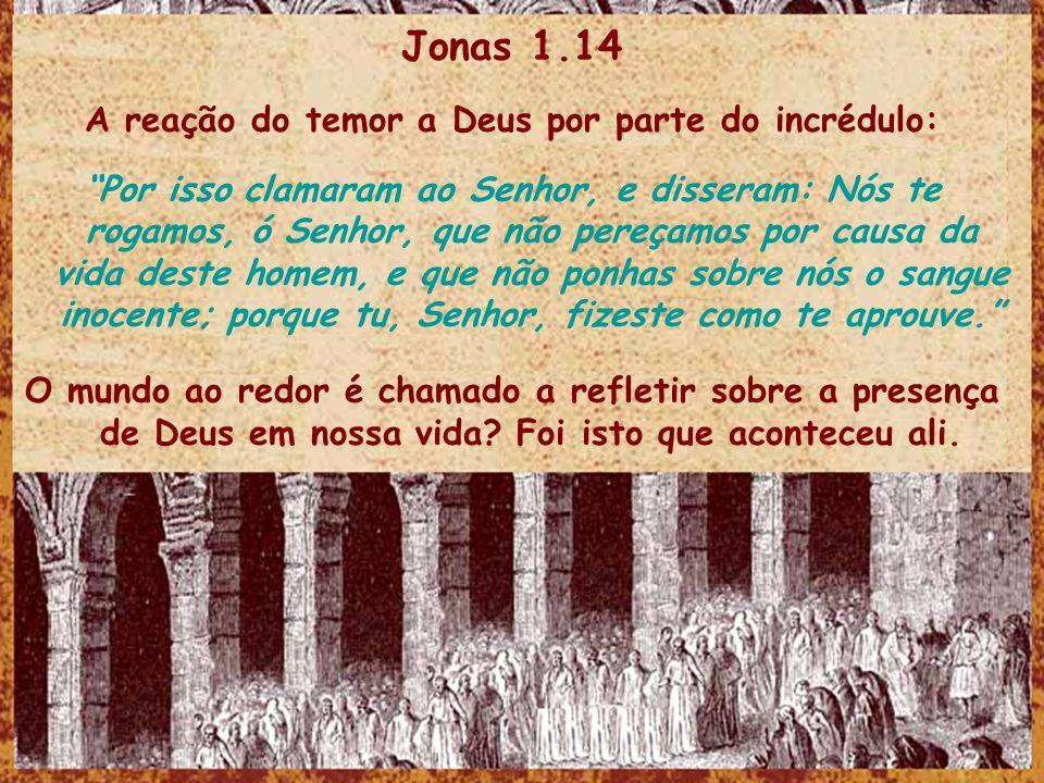 Jonas 1.14 A reação do temor a Deus por parte do incrédulo: Por isso clamaram ao Senhor, e disseram: Nós te rogamos, ó Senhor, que não pereçamos por c