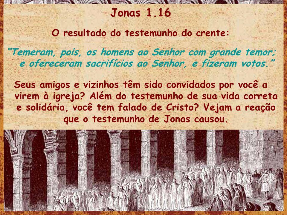 Jonas 1.16 O resultado do testemunho do crente: Temeram, pois, os homens ao Senhor com grande temor; e ofereceram sacrifícios ao Senhor, e fizeram vot