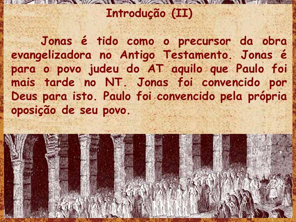 Introdução (II) Jonas é tido como o precursor da obra evangelizadora no Antigo Testamento. Jonas é para o povo judeu do AT aquilo que Paulo foi mais t