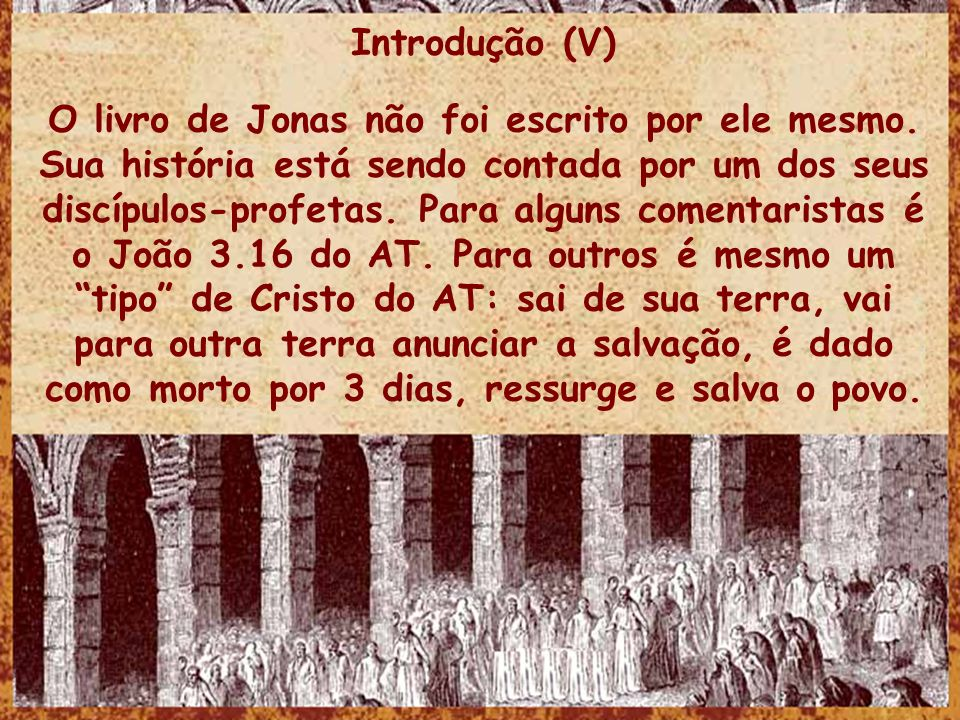 Introdução (V) O livro de Jonas não foi escrito por ele mesmo. Sua história está sendo contada por um dos seus discípulos-profetas. Para alguns coment
