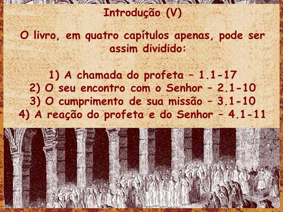 Introdução (V) O livro, em quatro capítulos apenas, pode ser assim dividido: 1) A chamada do profeta – 1.1-17 2) O seu encontro com o Senhor – 2.1-10