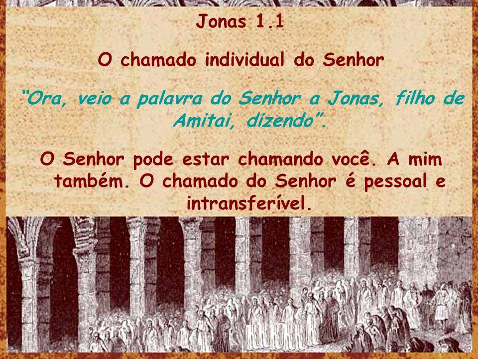 Jonas 1.1 O chamado individual do Senhor Ora, veio a palavra do Senhor a Jonas, filho de Amitai, dizendo. O Senhor pode estar chamando você. A mim tam