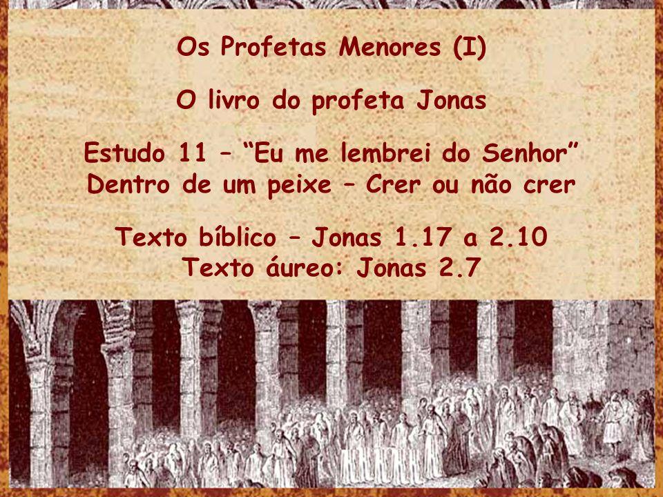 Os Profetas Menores (I) O livro do profeta Jonas Estudo 11 – Eu me lembrei do Senhor Dentro de um peixe – Crer ou não crer Texto bíblico – Jonas 1.17 a 2.10 Texto áureo: Jonas 2.7