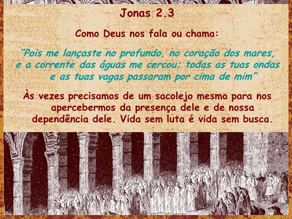 Jonas 2.3 Como Deus nos fala ou chama: Pois me lançaste no profundo, no coração dos mares, e a corrente das águas me cercou; todas as tuas ondas e as tuas vagas passaram por cima de mim Às vezes precisamos de um sacolejo mesmo para nos apercebermos da presença dele e de nossa dependência dele.