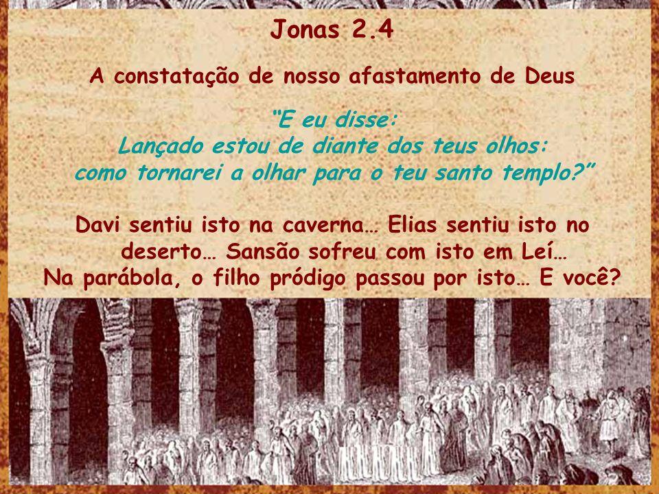 Jonas 2.4 A constatação de nosso afastamento de Deus E eu disse: Lançado estou de diante dos teus olhos: como tornarei a olhar para o teu santo templo.