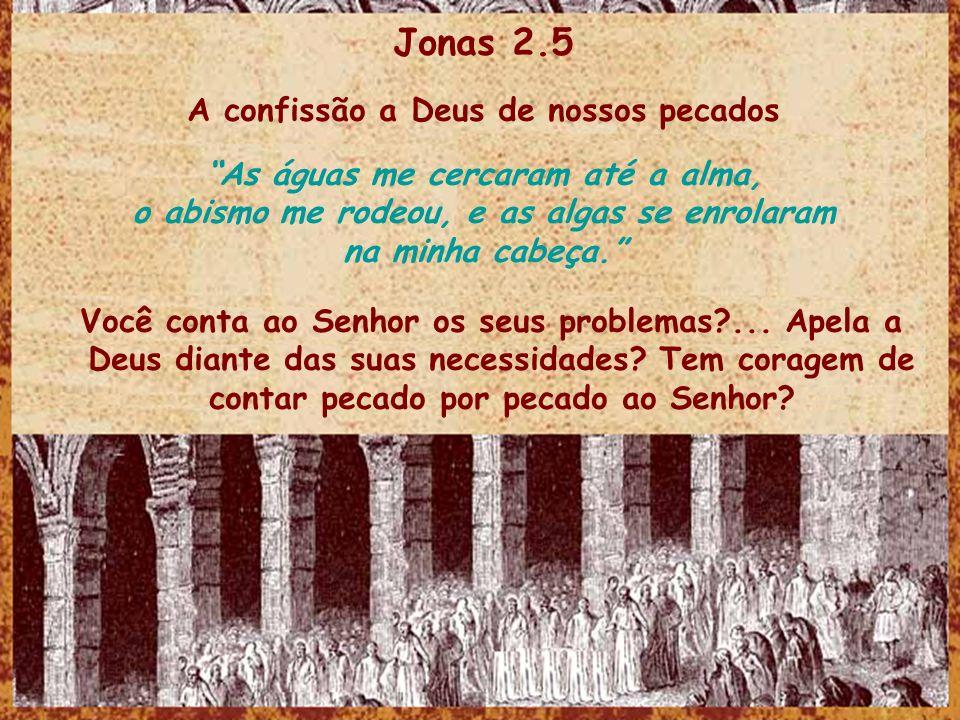 Jonas 2.5 A confissão a Deus de nossos pecados As águas me cercaram até a alma, o abismo me rodeou, e as algas se enrolaram na minha cabeça.