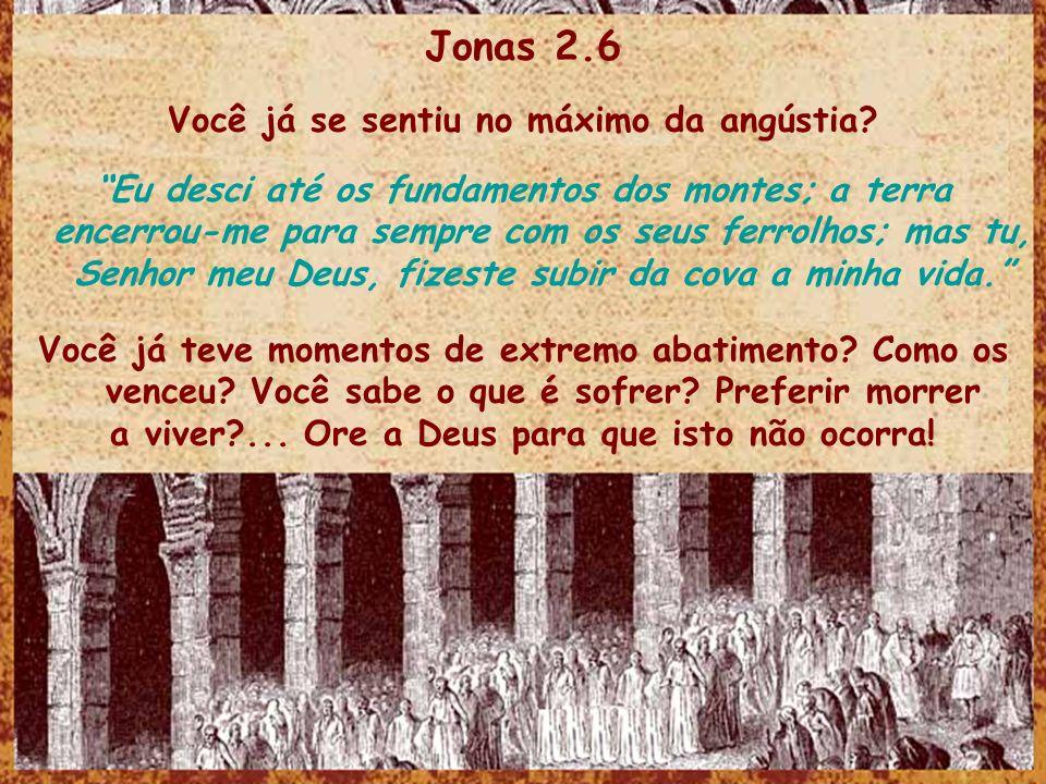 Jonas 2.6 Você já se sentiu no máximo da angústia.