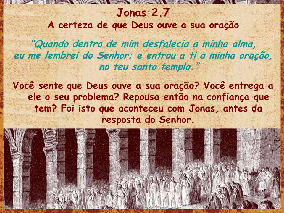 Jonas 2.7 A certeza de que Deus ouve a sua oração Quando dentro de mim desfalecia a minha alma, eu me lembrei do Senhor; e entrou a ti a minha oração, no teu santo templo.
