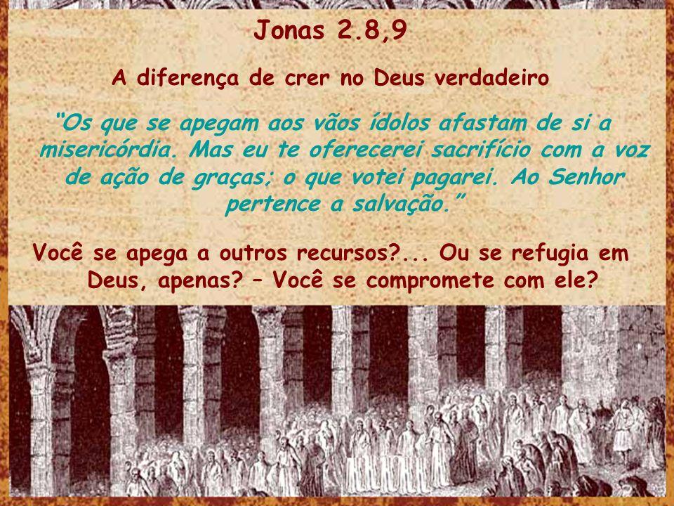 Jonas 2.8,9 A diferença de crer no Deus verdadeiro Os que se apegam aos vãos ídolos afastam de si a misericórdia.