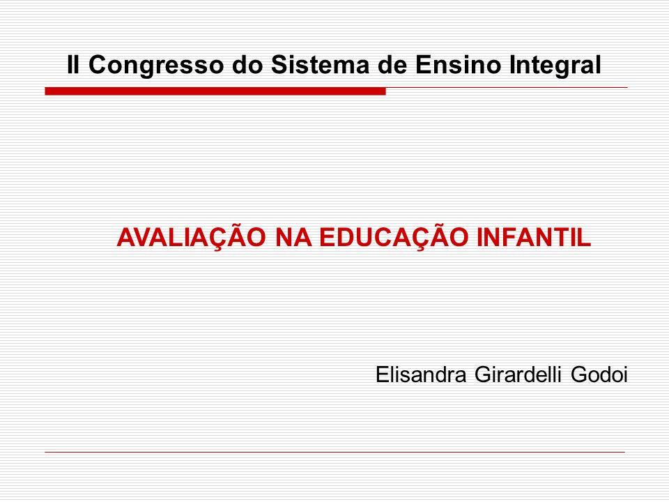 II Congresso do Sistema de Ensino Integral AVALIAÇÃO NA EDUCAÇÃO INFANTIL Elisandra Girardelli Godoi