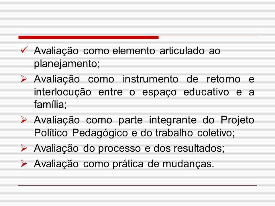 Avaliação como elemento articulado ao planejamento; Avaliação como instrumento de retorno e interlocução entre o espaço educativo e a família; Avaliaç