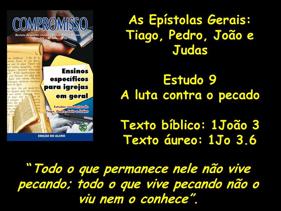 As Epístolas Gerais: Tiago, Pedro, João e Judas Estudo 9 A luta contra o pecado Texto bíblico: 1João 3 Texto áureo: 1Jo 3.6 Todo o que permanece nele