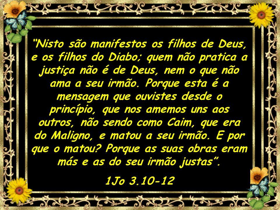 Nisto são manifestos os filhos de Deus, e os filhos do Diabo; quem não pratica a justiça não é de Deus, nem o que não ama a seu irmão. Porque esta é a