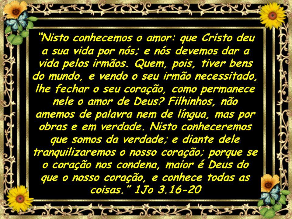 Nisto conhecemos o amor: que Cristo deu a sua vida por nós; e nós devemos dar a vida pelos irmãos. Quem, pois, tiver bens do mundo, e vendo o seu irmã