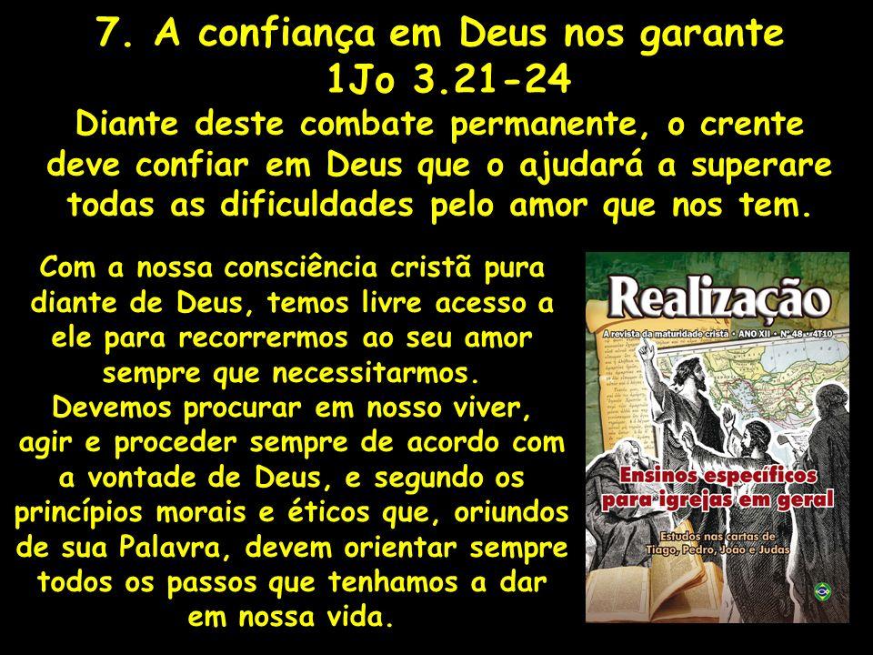 7. A confiança em Deus nos garante 1Jo 3.21-24 Diante deste combate permanente, o crente deve confiar em Deus que o ajudará a superare todas as dificu