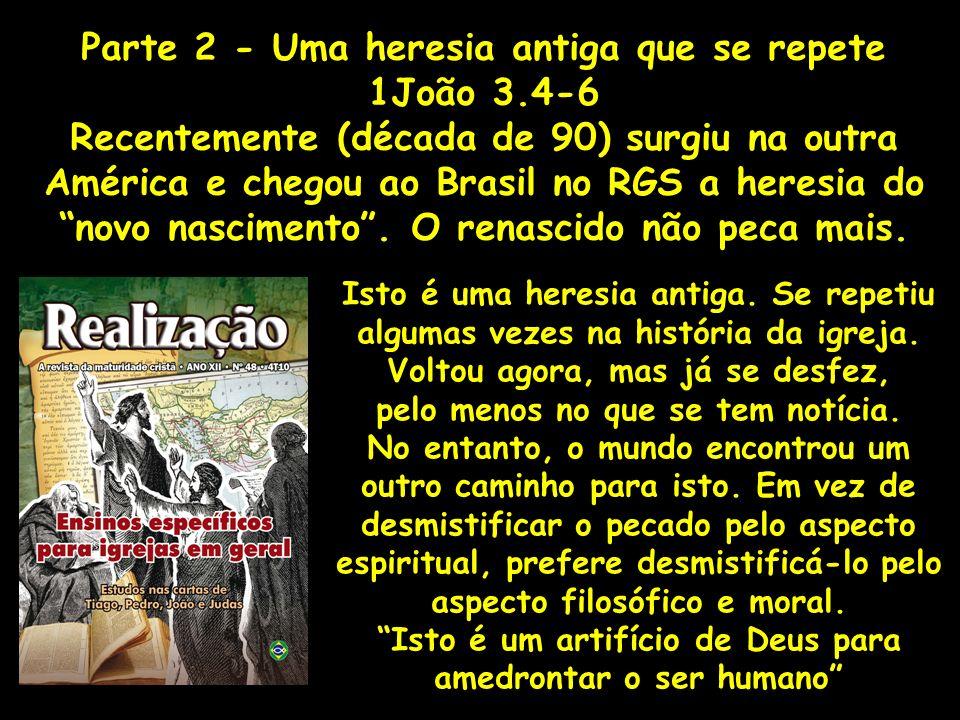 Parte 2 - Uma heresia antiga que se repete 1João 3.4-6 Recentemente (década de 90) surgiu na outra América e chegou ao Brasil no RGS a heresia do novo