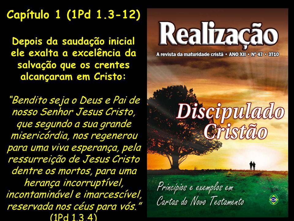 Capítulo 1 (1Pd 1.3-12) Depois da saudação inicial ele exalta a excelência da salvação que os crentes alcançaram em Cristo: Bendito seja o Deus e Pai