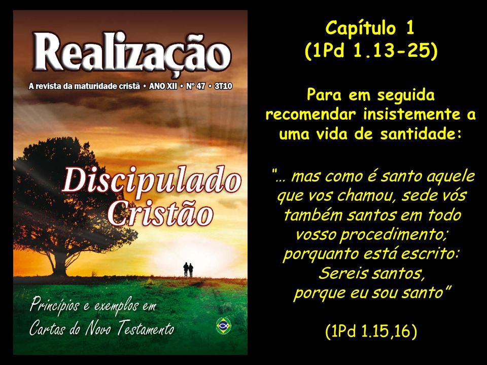 Capítulo 1 (1Pd 1.13-25) Para em seguida recomendar insistemente a uma vida de santidade: … mas como é santo aquele que vos chamou, sede vós também sa