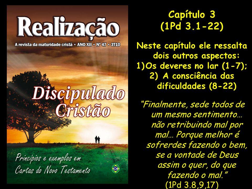 Capítulo 3 (1Pd 3.1-22) Neste capítulo ele ressalta dois outros aspectos: 1)Os deveres no lar (1-7); 2) A consciência das dificuldades (8-22) Finalmen