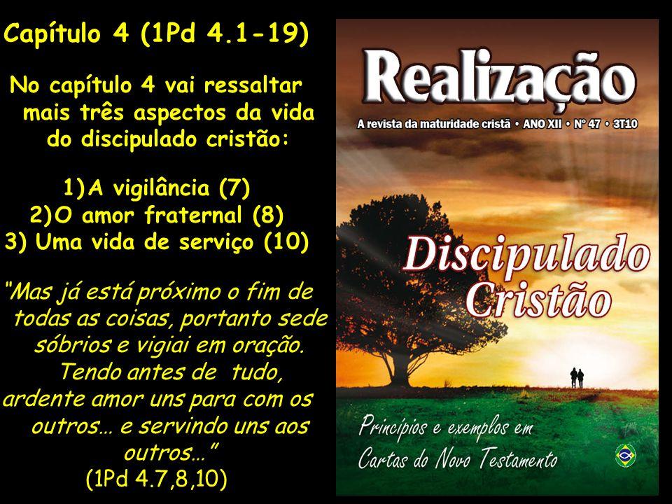 Capítulo 4 (1Pd 4.1-19) No capítulo 4 vai ressaltar mais três aspectos da vida do discipulado cristão: 1)A vigilância (7) 2)O amor fraternal (8) 3) Um