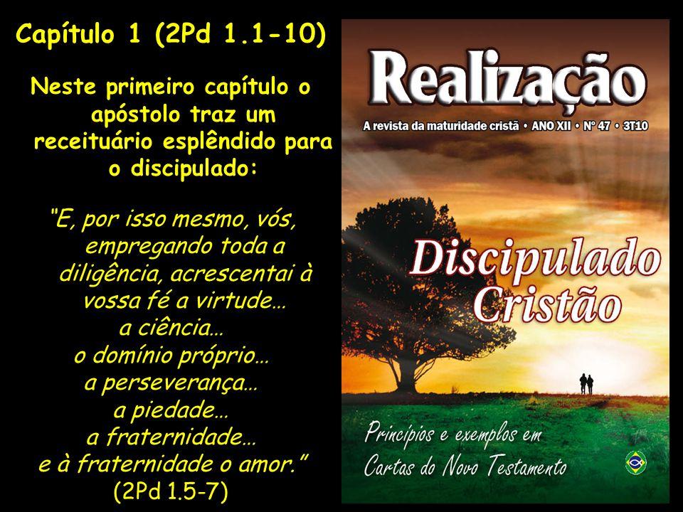 Capítulo 1 (2Pd 1.1-10) Neste primeiro capítulo o apóstolo traz um receituário esplêndido para o discipulado: E, por isso mesmo, vós, empregando toda