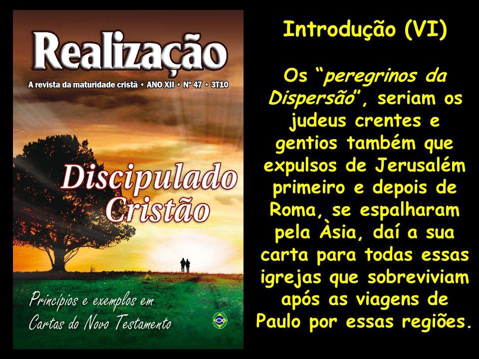 Introdução (VI) Os peregrinos da Dispersão, seriam os judeus crentes e gentios também que expulsos de Jerusalém primeiro e depois de Roma, se espalhar