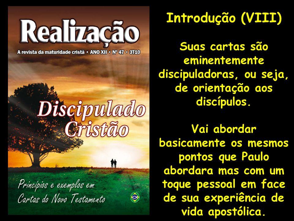 Introdução (VIII) Suas cartas são eminentemente discipuladoras, ou seja, de orientação aos discípulos. Vai abordar basicamente os mesmos pontos que Pa