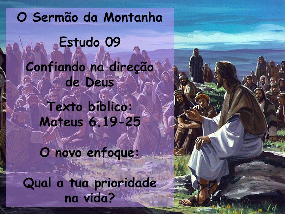 O Sermão da Montanha Estudo 09 Confiando na direção de Deus Texto bíblico: Mateus 6.19-25 O novo enfoque: Qual a tua prioridade na vida?