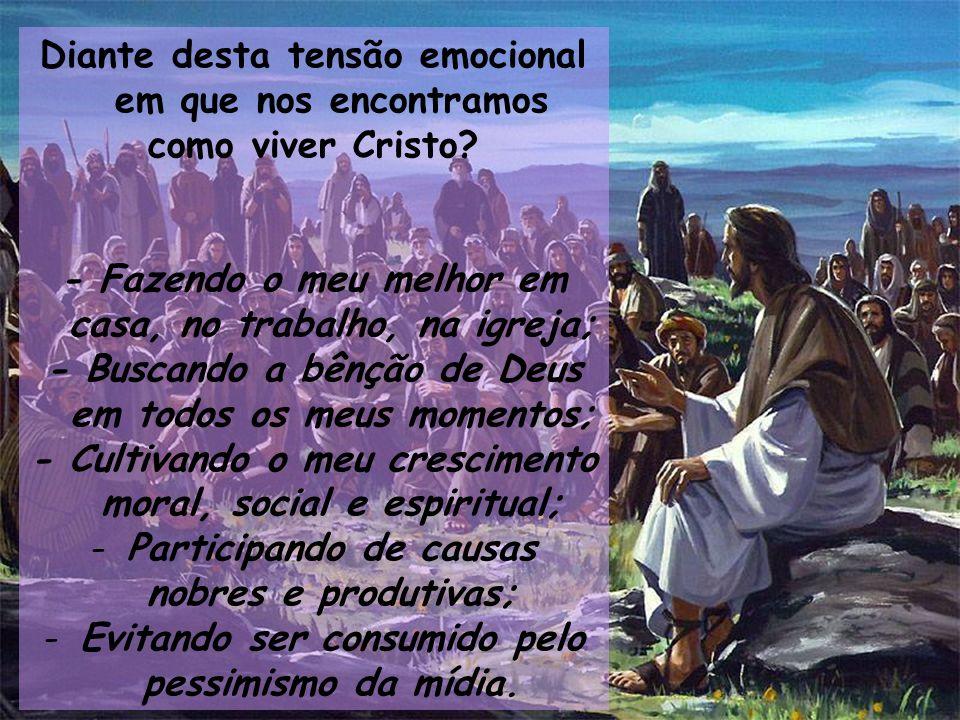 Diante desta tensão emocional em que nos encontramos como viver Cristo? - Fazendo o meu melhor em casa, no trabalho, na igreja; - Buscando a bênção de