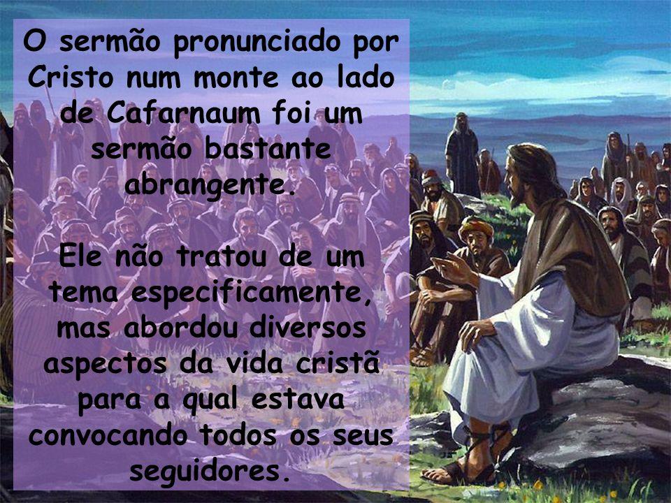 O sermão pronunciado por Cristo num monte ao lado de Cafarnaum foi um sermão bastante abrangente. Ele não tratou de um tema especificamente, mas abord