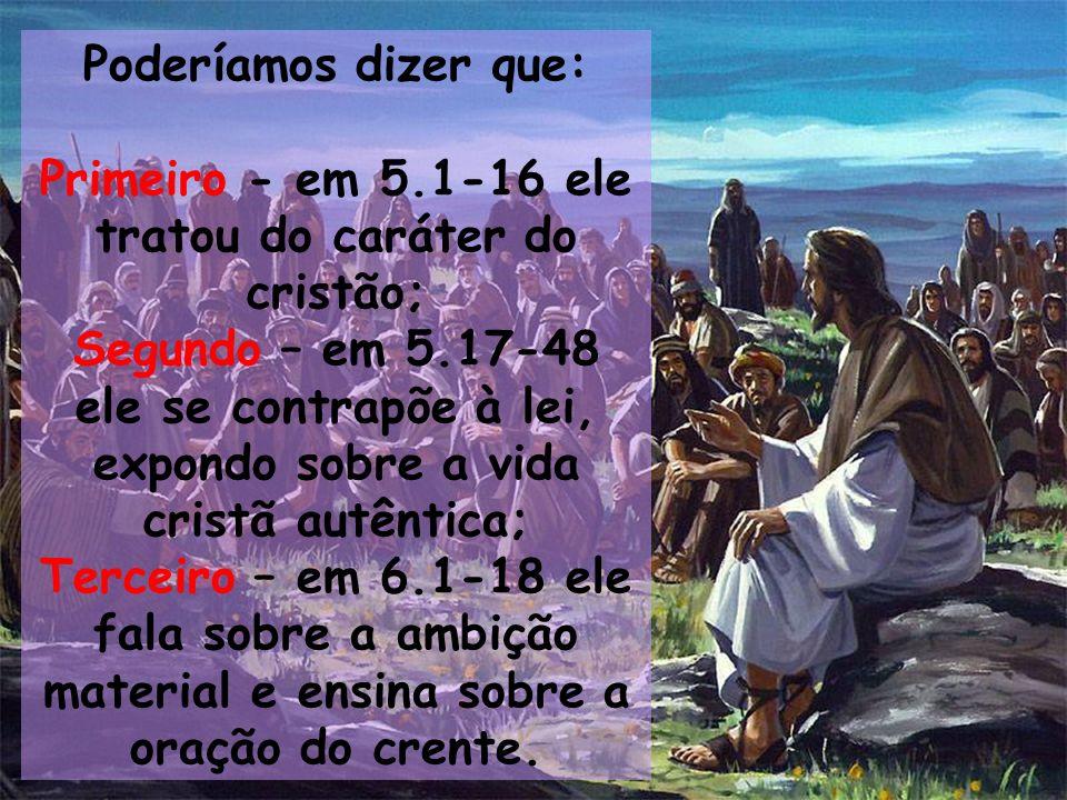 Poderíamos dizer que: Primeiro - em 5.1-16 ele tratou do caráter do cristão; Segundo – em 5.17-48 ele se contrapõe à lei, expondo sobre a vida cristã