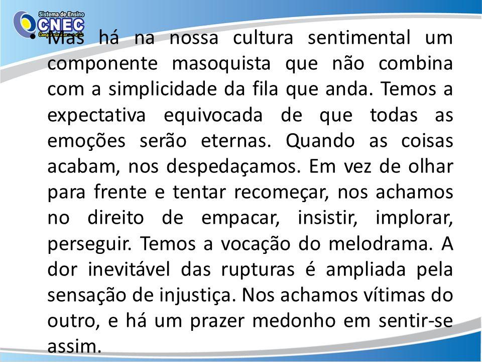 Mas há na nossa cultura sentimental um componente masoquista que não combina com a simplicidade da fila que anda. Temos a expectativa equivocada de qu