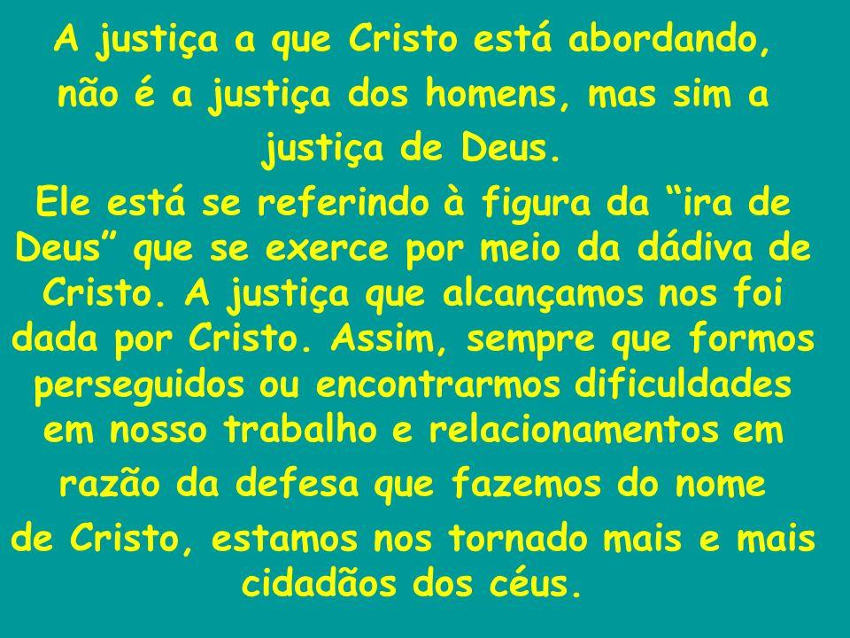 A justiça a que Cristo está abordando, não é a justiça dos homens, mas sim a justiça de Deus. Ele está se referindo à figura da ira de Deus que se exe