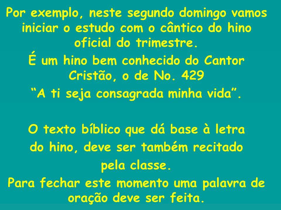 Por exemplo, neste segundo domingo vamos iniciar o estudo com o cântico do hino oficial do trimestre. É um hino bem conhecido do Cantor Cristão, o de