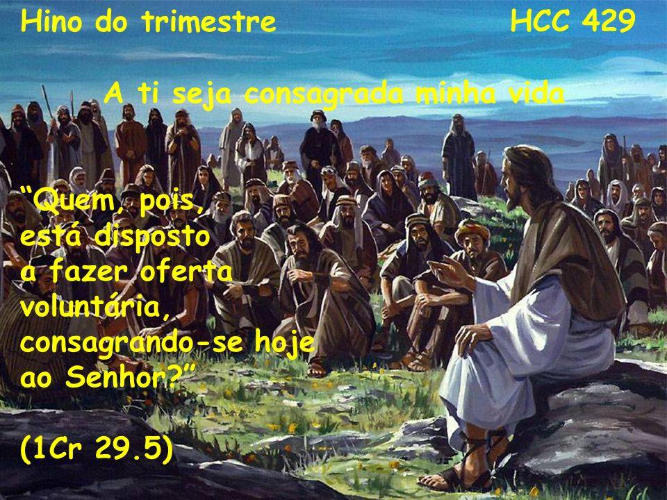 A ti seja consagrada minha vida Hino do trimestre HCC 429 A ti seja consagrada minha vida Quem, pois, está disposto a fazer oferta voluntária, consagr