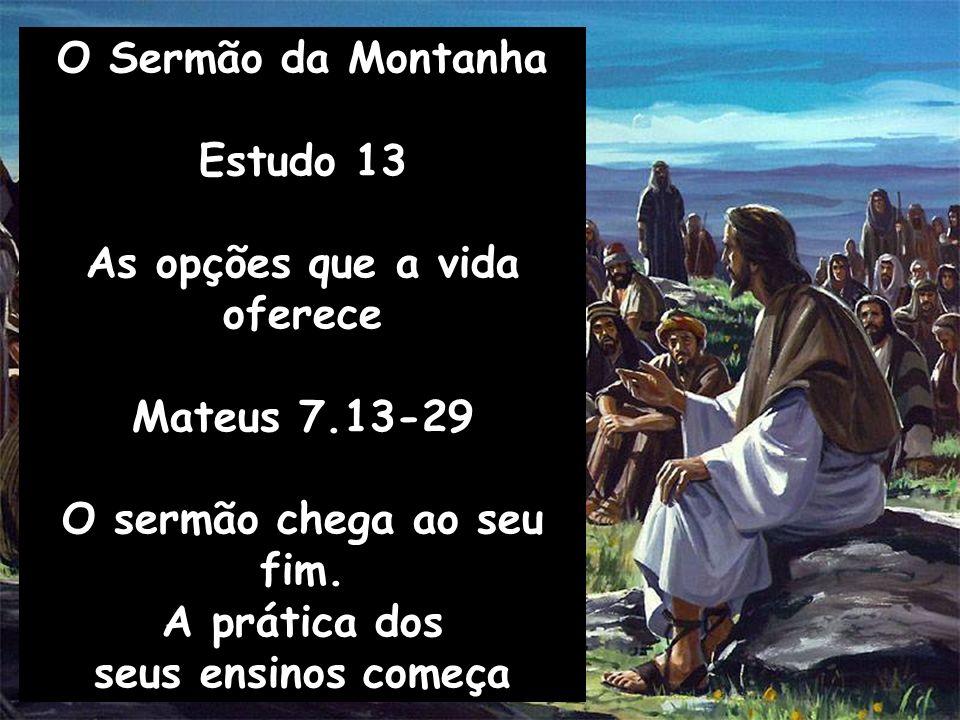 O Sermão da Montanha Estudo 13 As opções que a vida oferece Mateus 7.13-29 O sermão chega ao seu fim. A prática dos seus ensinos começa