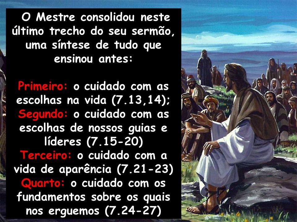 O Mestre consolidou neste último trecho do seu sermão, uma síntese de tudo que ensinou antes: Primeiro: o cuidado com as escolhas na vida (7.13,14); S