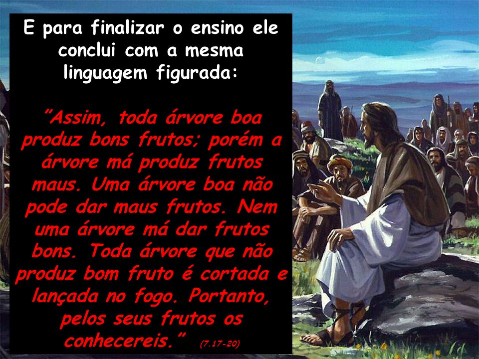 E para finalizar o ensino ele conclui com a mesma linguagem figurada: Assim, toda árvore boa produz bons frutos; porém a árvore má produz frutos maus.